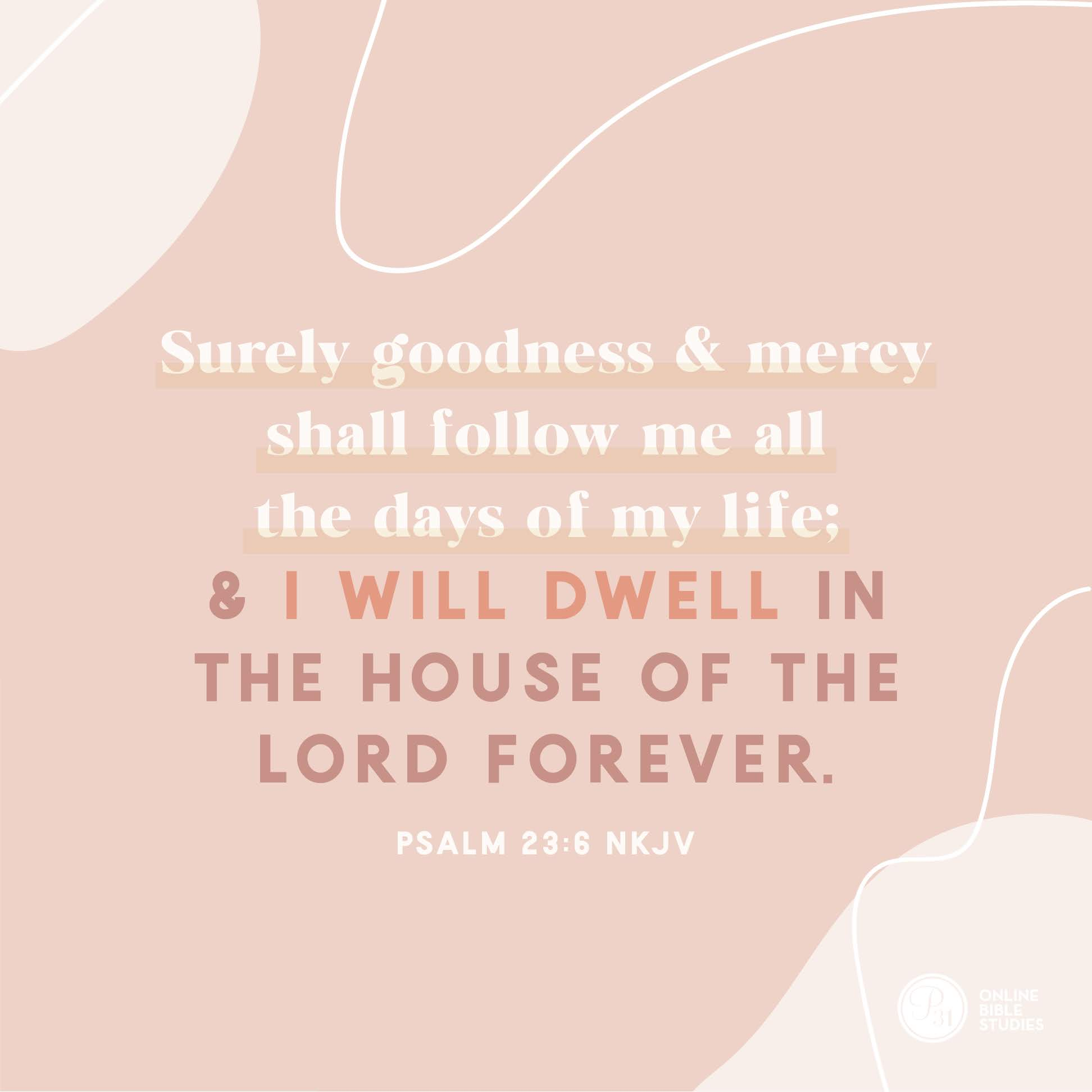 "PSALM 23:6 (NKJV) | ""Surely goodness and mercy shall follow me all the days of my life; and I will dwell in the hours of the Lord forever."" 