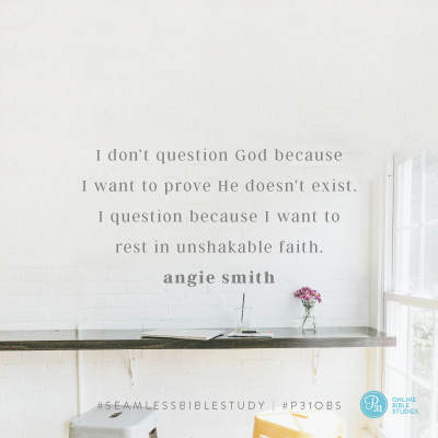 """""""I don't question God because I want to prove He doesn't exist. I question because I want to rest in unshakable faith."""" - Angie Smith #SeamlessBibleStudy   Proverbs 31 Online Bible Studies Week 5 #P31OBS"""