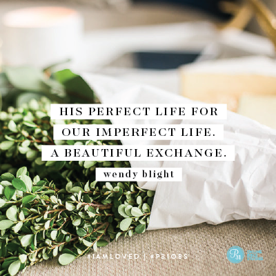 """His perfect life for our imperfect life. A beautiful exchange."" - Wendy Blight #IAmLoved 