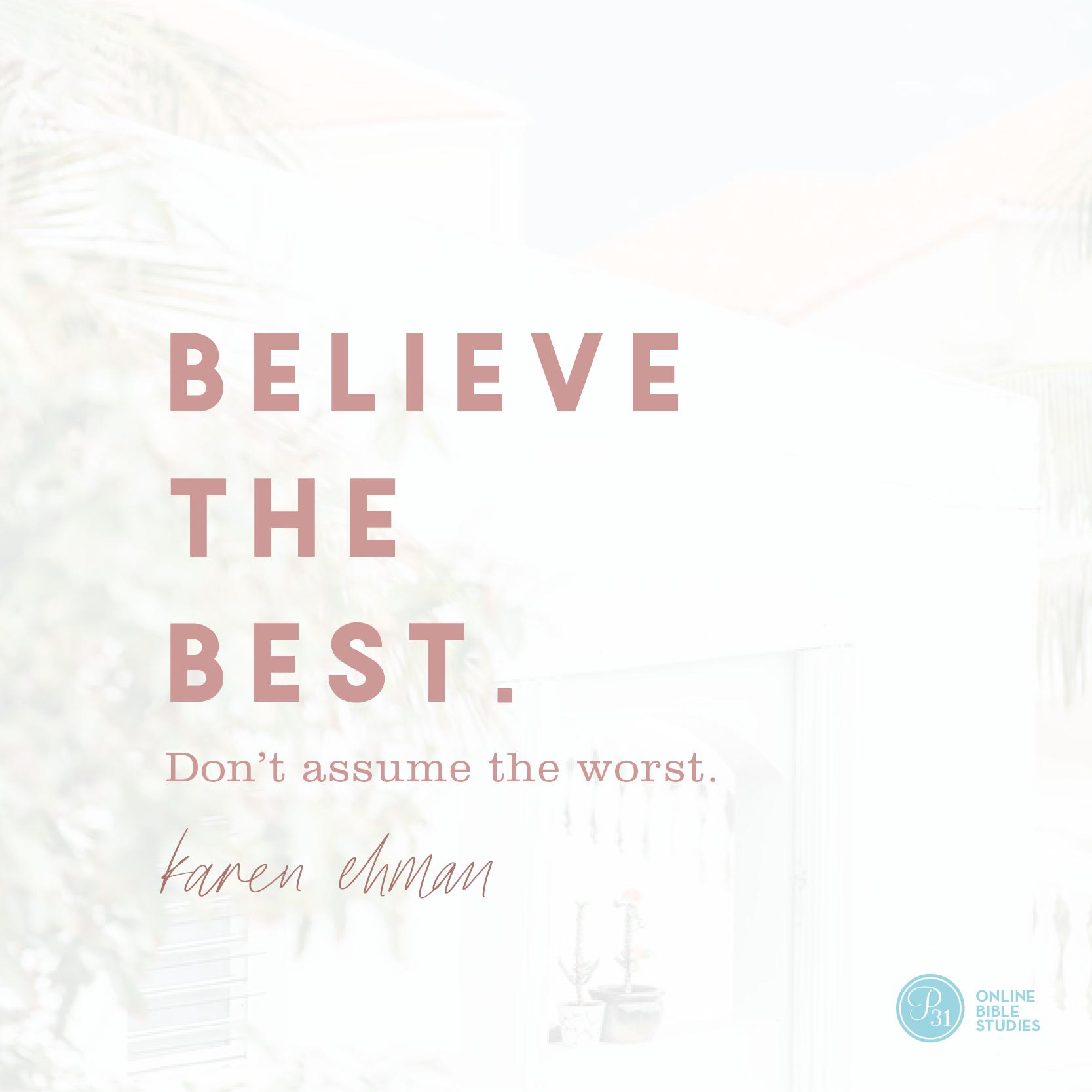 """""""Believe the best. Don't assume the worst.""""- Karen Ehman  #KeepShowingUpBook   Proverbs 31 Online Bible Studies Week 2 #P31OBS"""