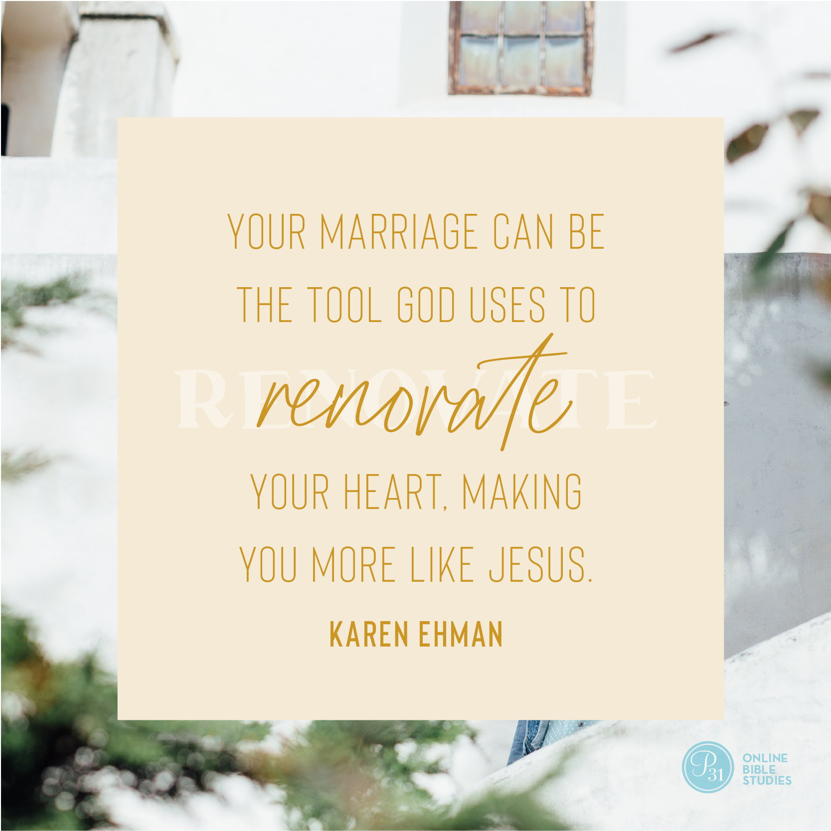 """""""Your marriage can be the tool God uses to renovate your heart, making you more like Jesus."""" - Karen Ehman  #KeepShowingUpBook   Proverbs 31 Online Bible Studies Week 3 #P31OBS"""