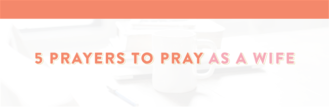 5 Prayers to Pray as a Wife