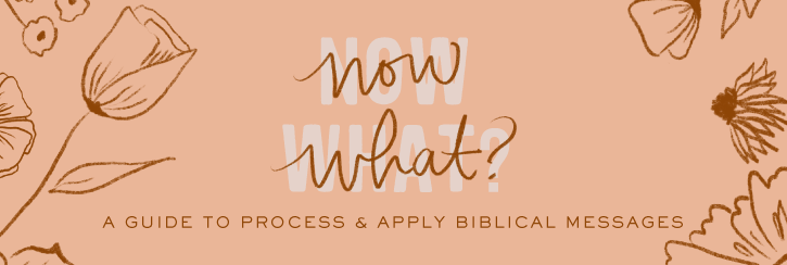 """Now What?"" A Guide to Process & Apply Biblical Messages"